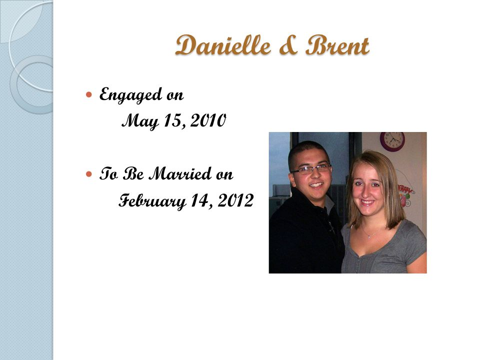 Danielle & Brent Engaged on May 15, 2010 To Be Married on February 14, 2012