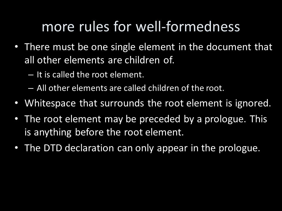 more rules for well-formedness There must be one single element in the document that all other elements are children of.