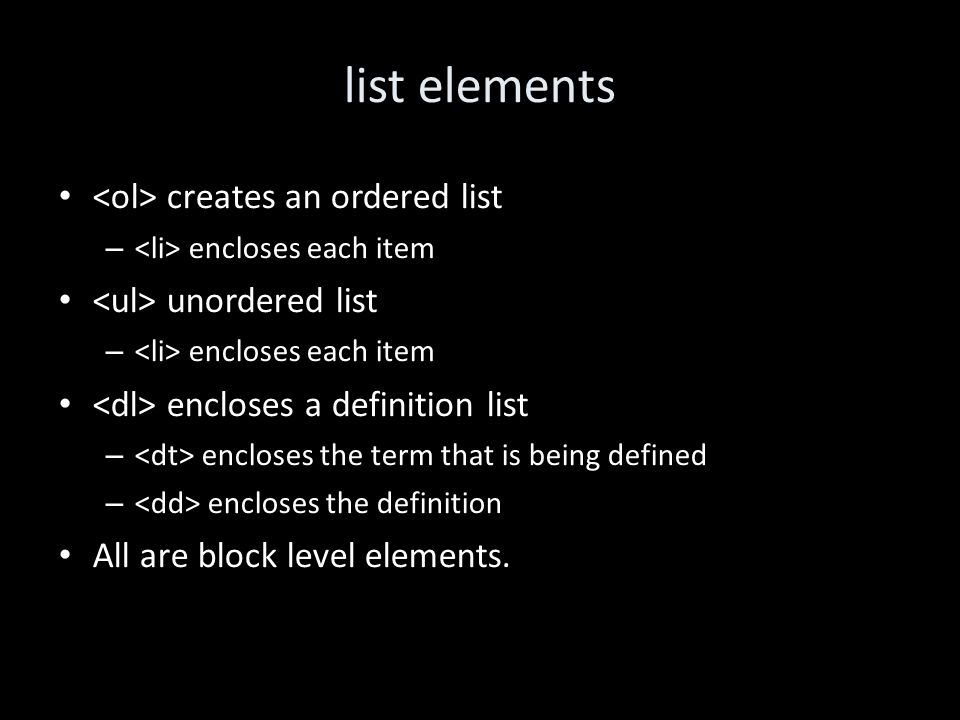 list elements creates an ordered list – encloses each item unordered list – encloses each item encloses a definition list – encloses the term that is being defined – encloses the definition All are block level elements.