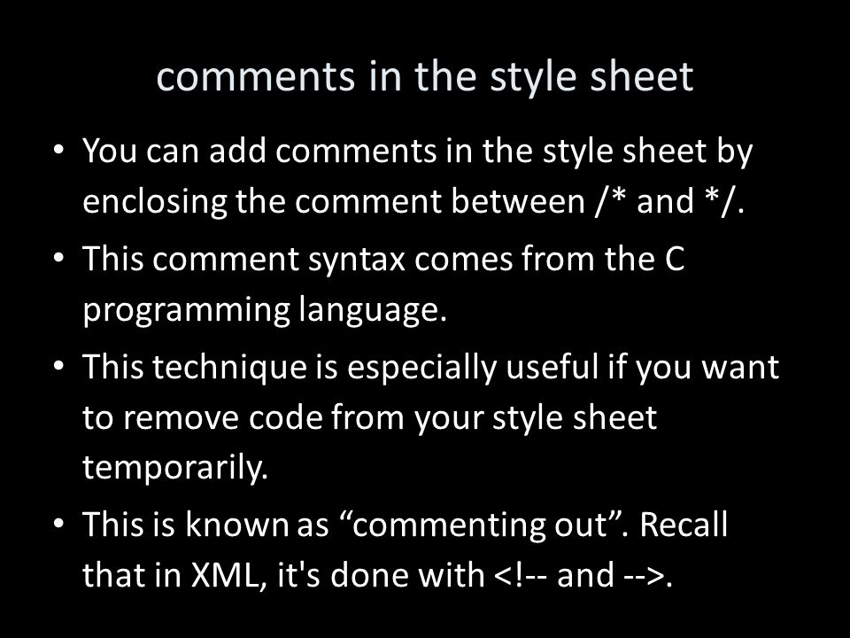 comments in the style sheet You can add comments in the style sheet by enclosing the comment between /* and */.