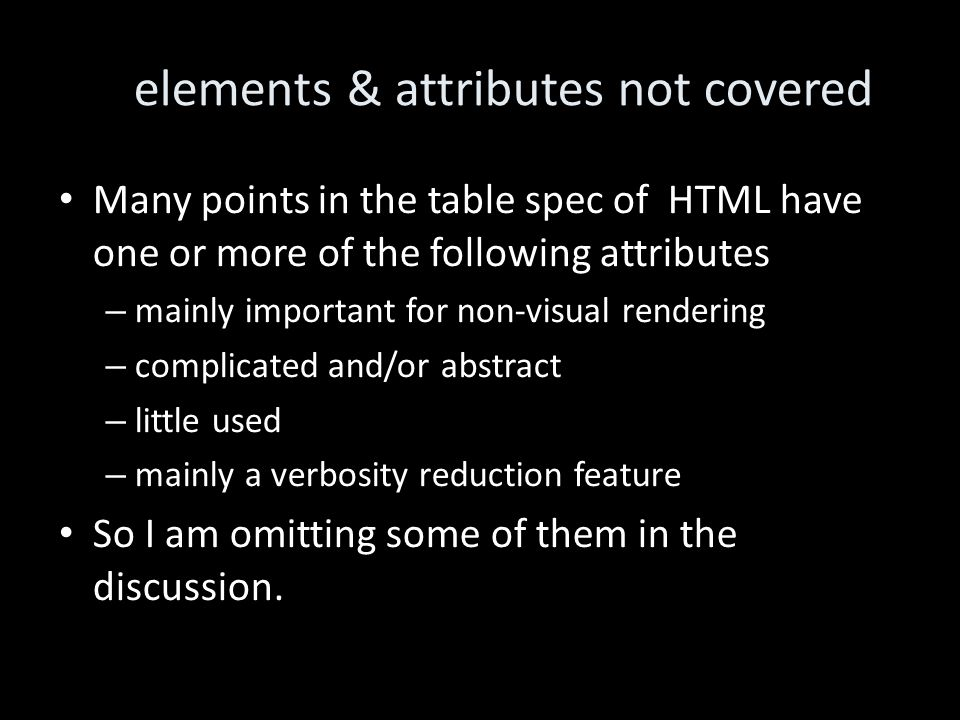 elements & attributes not covered Many points in the table spec of HTML have one or more of the following attributes – mainly important for non-visual rendering – complicated and/or abstract – little used – mainly a verbosity reduction feature So I am omitting some of them in the discussion.