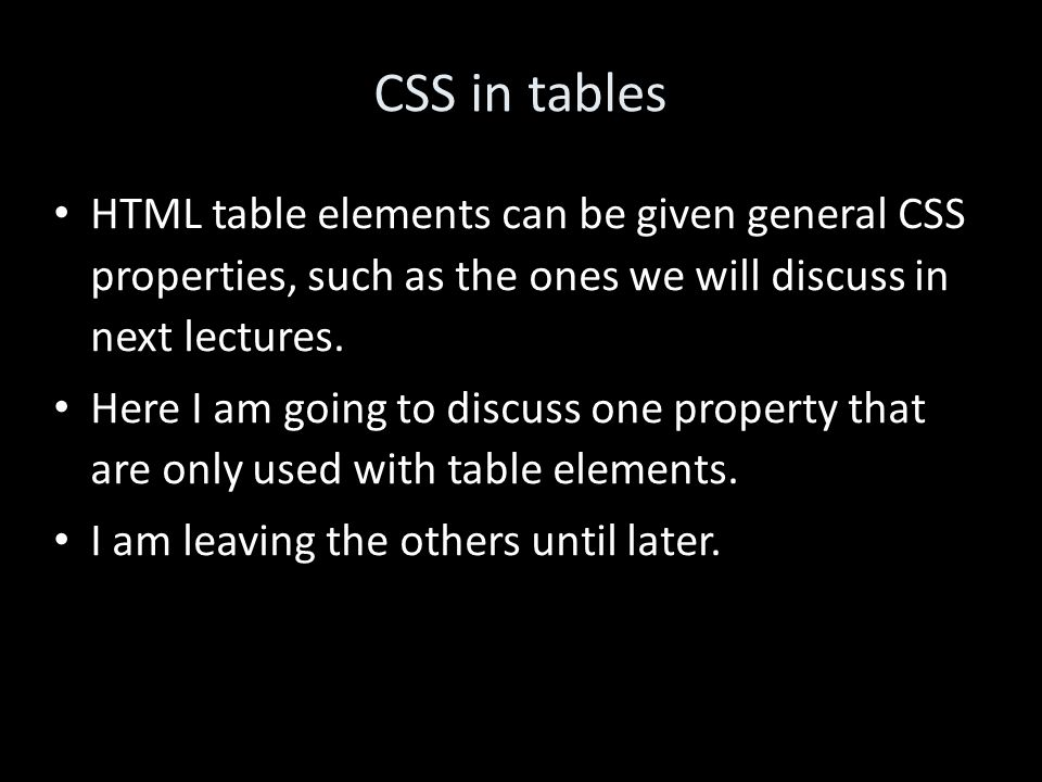 CSS in tables HTML table elements can be given general CSS properties, such as the ones we will discuss in next lectures.