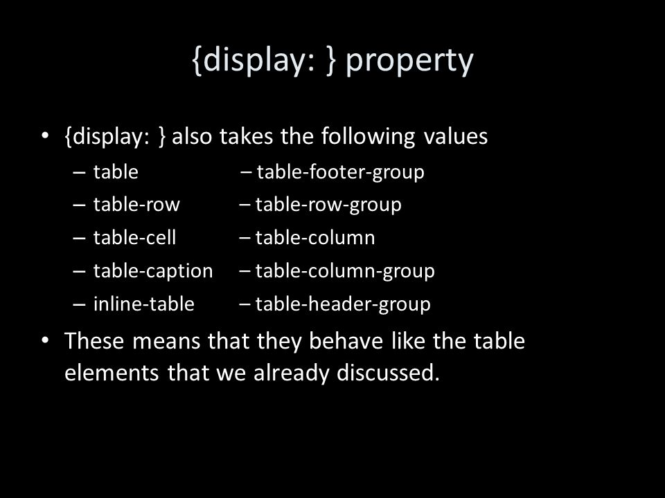 {display: } property {display: } also takes the following values – table – table-footer-group – table-row – table-row-group – table-cell– table-column – table-caption – table-column-group – inline-table– table-header-group These means that they behave like the table elements that we already discussed.