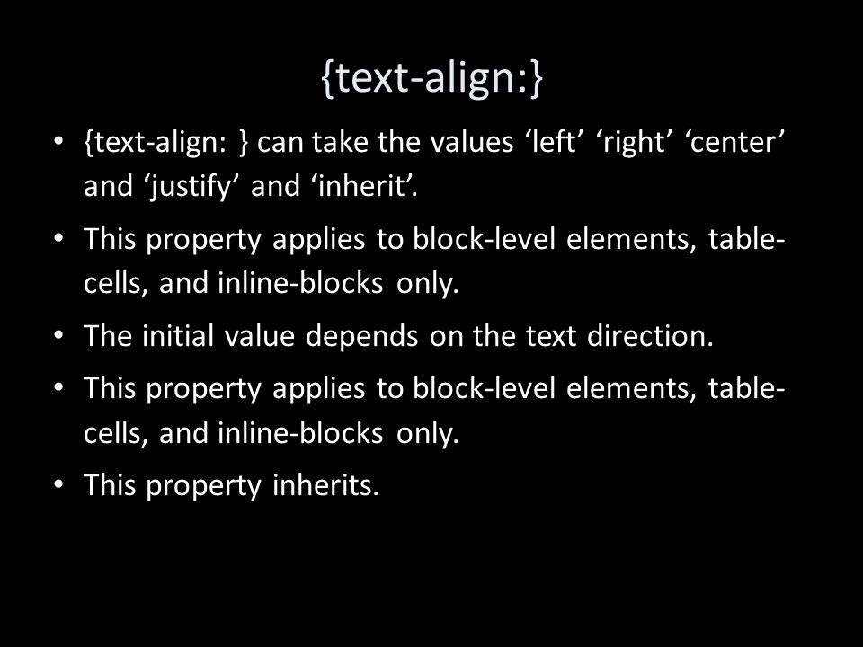 {text-align:} {text-align: } can take the values 'left' 'right' 'center' and 'justify' and 'inherit'.