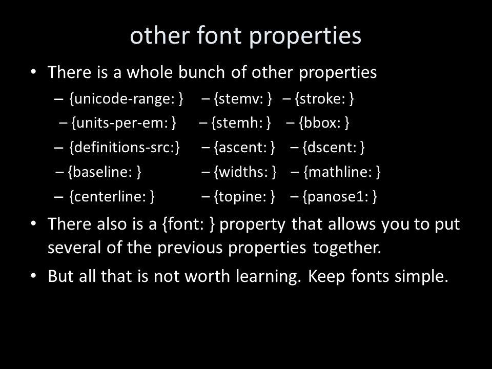 other font properties There is a whole bunch of other properties – {unicode-range: }– {stemv: } – {stroke: } – {units-per-em: } – {stemh: } – {bbox: } – {definitions-src:} – {ascent: } – {dscent: } – {baseline: }– {widths: } – {mathline: } – {centerline: }– {topine: } – {panose1: } There also is a {font: } property that allows you to put several of the previous properties together.