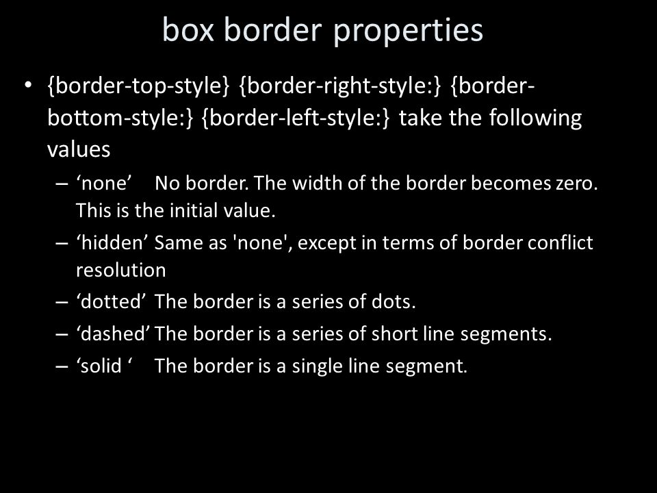 box border properties {border-top-style} {border-right-style:} {border- bottom-style:} {border-left-style:} take the following values – 'none' No border.
