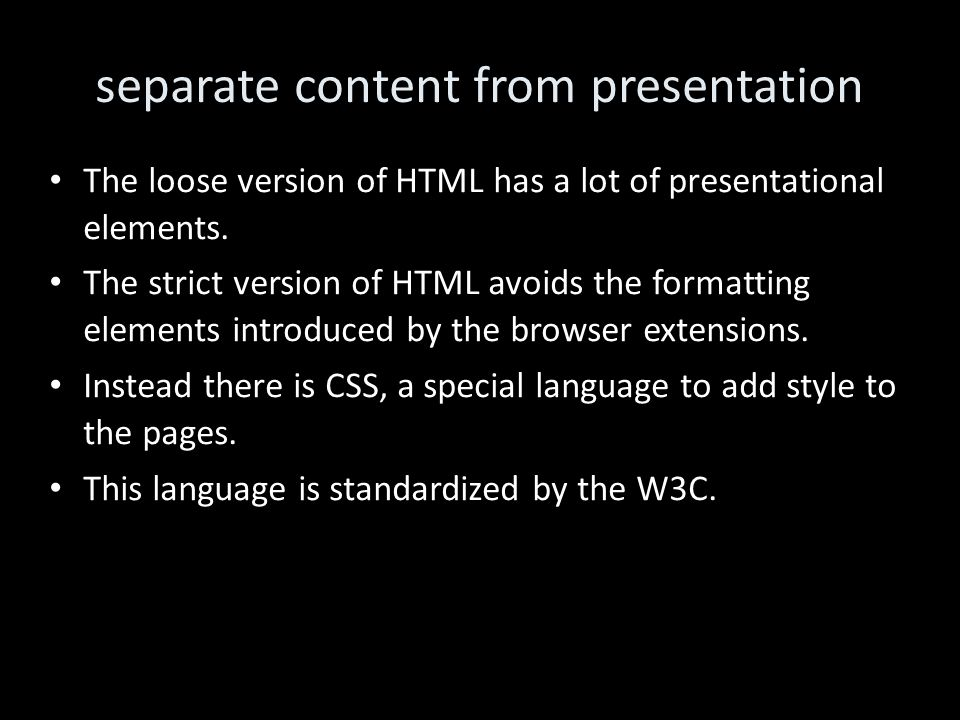 separate content from presentation The loose version of HTML has a lot of presentational elements.