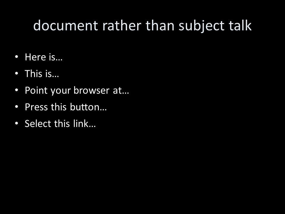document rather than subject talk Here is… This is… Point your browser at… Press this button… Select this link…