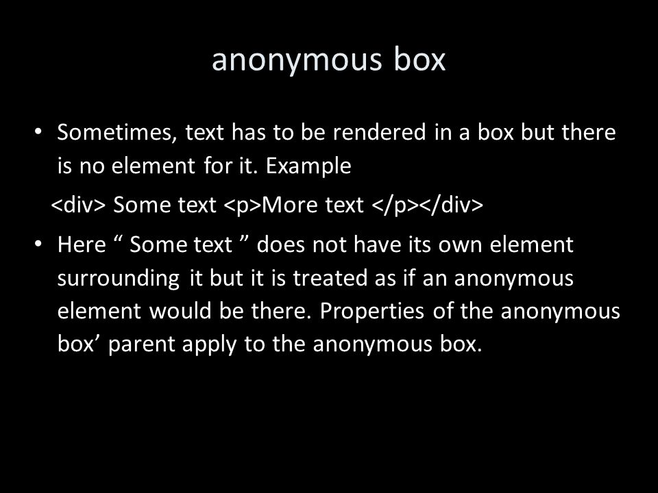 anonymous box Sometimes, text has to be rendered in a box but there is no element for it.