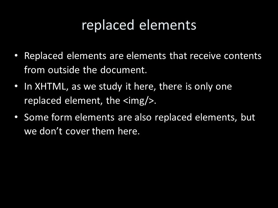 replaced elements Replaced elements are elements that receive contents from outside the document.