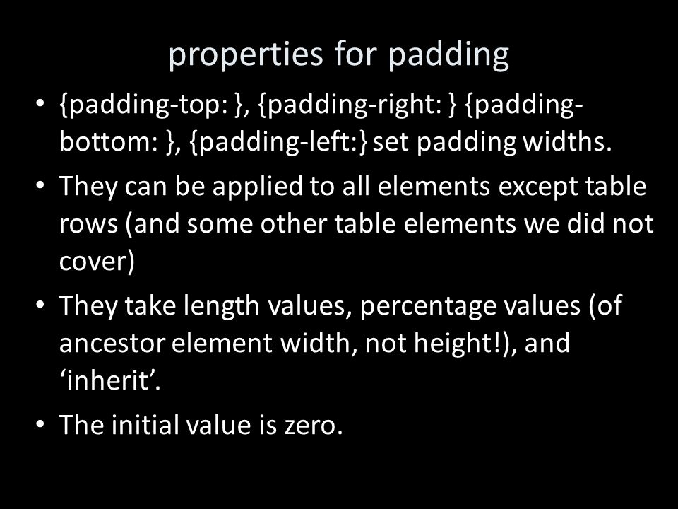 properties for padding {padding-top: }, {padding-right: } {padding- bottom: }, {padding-left:} set padding widths. They can be applied to all elements