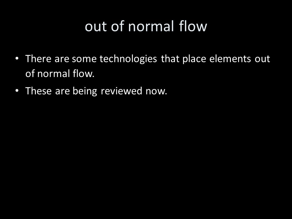out of normal flow There are some technologies that place elements out of normal flow.