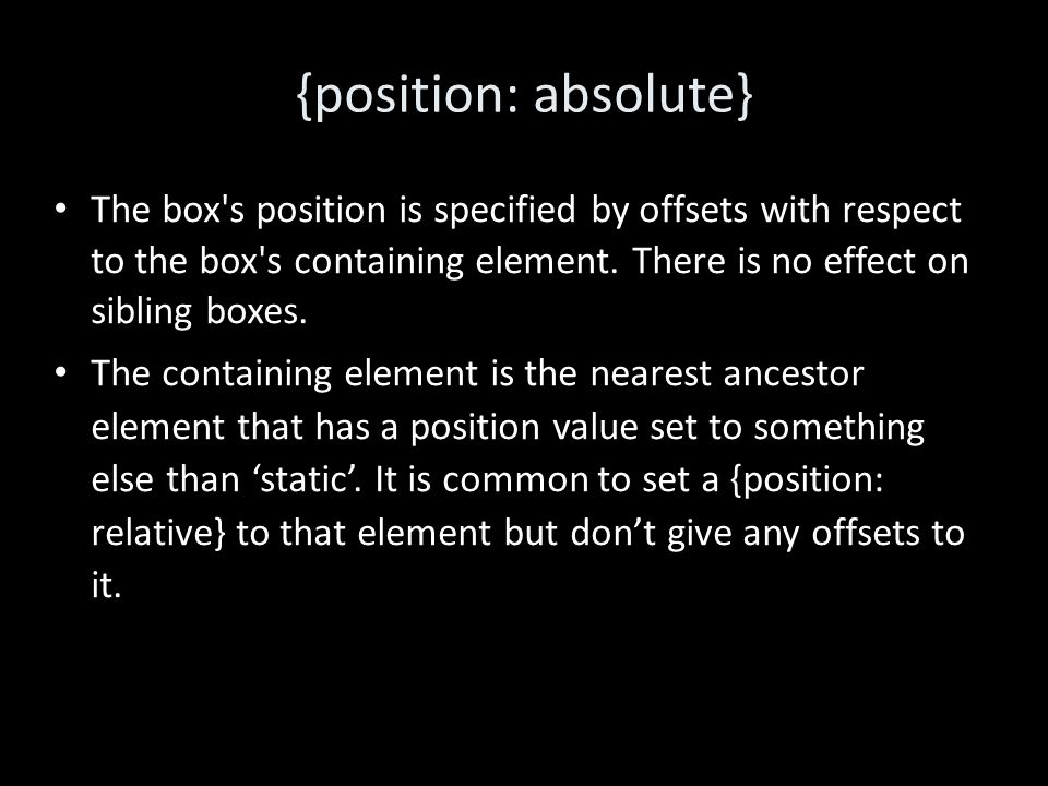 {position: absolute} The box s position is specified by offsets with respect to the box s containing element.