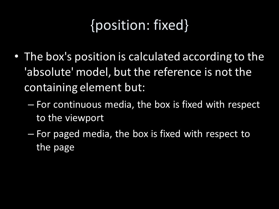 {position: fixed} The box s position is calculated according to the absolute model, but the reference is not the containing element but: – For continuous media, the box is fixed with respect to the viewport – For paged media, the box is fixed with respect to the page