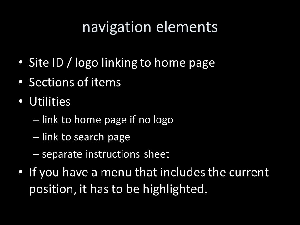 navigation elements Site ID / logo linking to home page Sections of items Utilities – link to home page if no logo – link to search page – separate instructions sheet If you have a menu that includes the current position, it has to be highlighted.