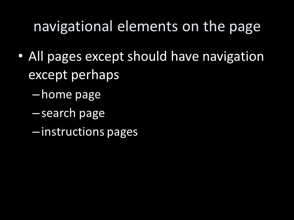 navigational elements on the page All pages except should have navigation except perhaps – home page – search page – instructions pages
