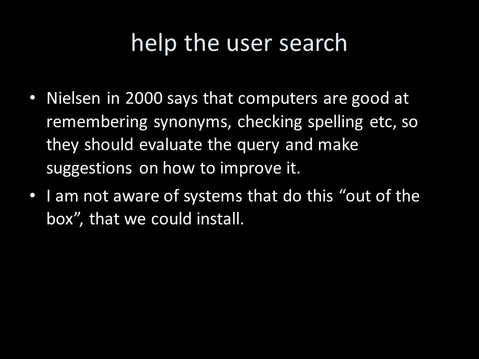 help the user search Nielsen in 2000 says that computers are good at remembering synonyms, checking spelling etc, so they should evaluate the query and make suggestions on how to improve it.