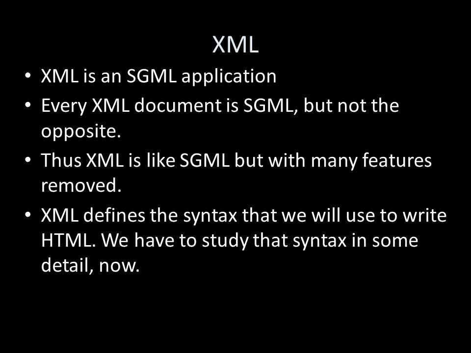 XML XML is an SGML application Every XML document is SGML, but not the opposite.