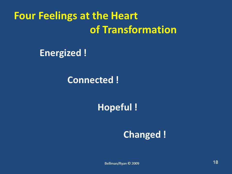 18 Four Feelings at the Heart of Transformation Energized ! Connected ! Hopeful ! Changed ! Bellman/Ryan © 2009