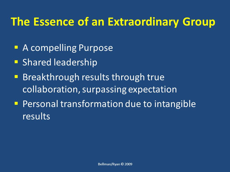 The Essence of an Extraordinary Group  A compelling Purpose  Shared leadership  Breakthrough results through true collaboration, surpassing expecta
