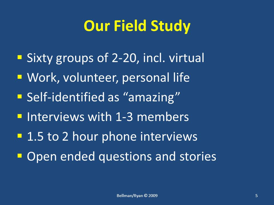 "Our Field Study  Sixty groups of 2-20, incl. virtual  Work, volunteer, personal life  Self-identified as ""amazing""  Interviews with 1-3 members "