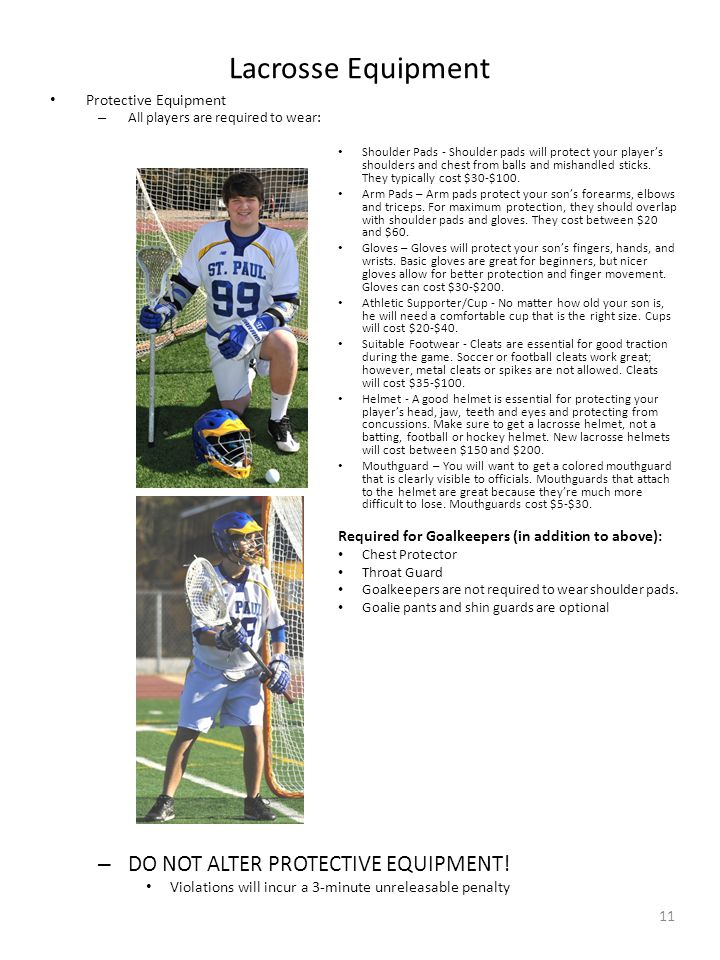 Lacrosse Equipment 11 Protective Equipment – All players are required to wear: Shoulder Pads - Shoulder pads will protect your player's shoulders and chest from balls and mishandled sticks.