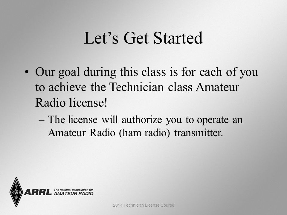 Let's Get Started Our goal during this class is for each of you to achieve the Technician class Amateur Radio license.