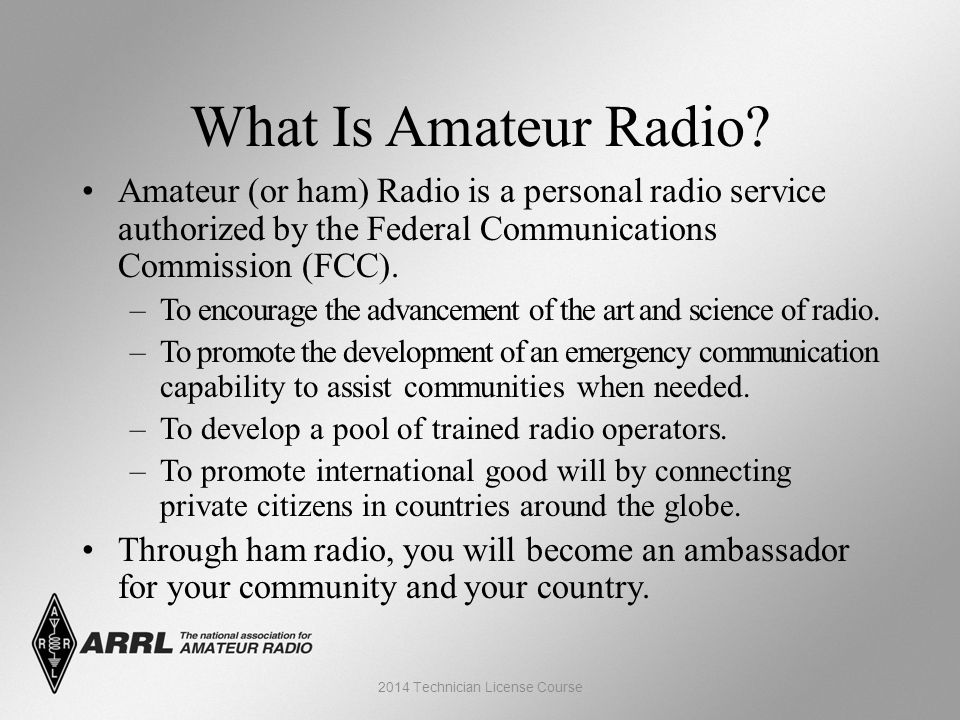 What Is Amateur Radio? Amateur (or ham) Radio is a personal radio service authorized by the Federal Communications Commission (FCC). –To encourage the
