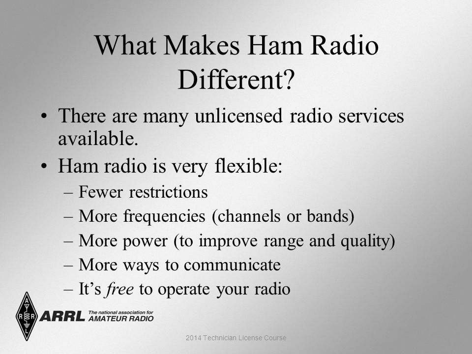 What Makes Ham Radio Different? There are many unlicensed radio services available. Ham radio is very flexible: –Fewer restrictions –More frequencies