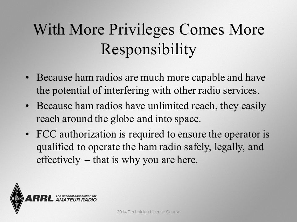 With More Privileges Comes More Responsibility Because ham radios are much more capable and have the potential of interfering with other radio services.