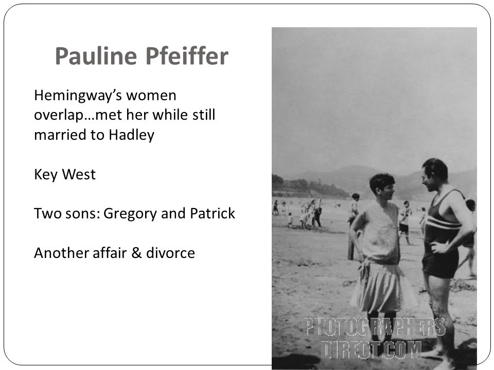 Pauline Pfeiffer Hemingway's women overlap…met her while still married to Hadley Key West Two sons: Gregory and Patrick Another affair & divorce