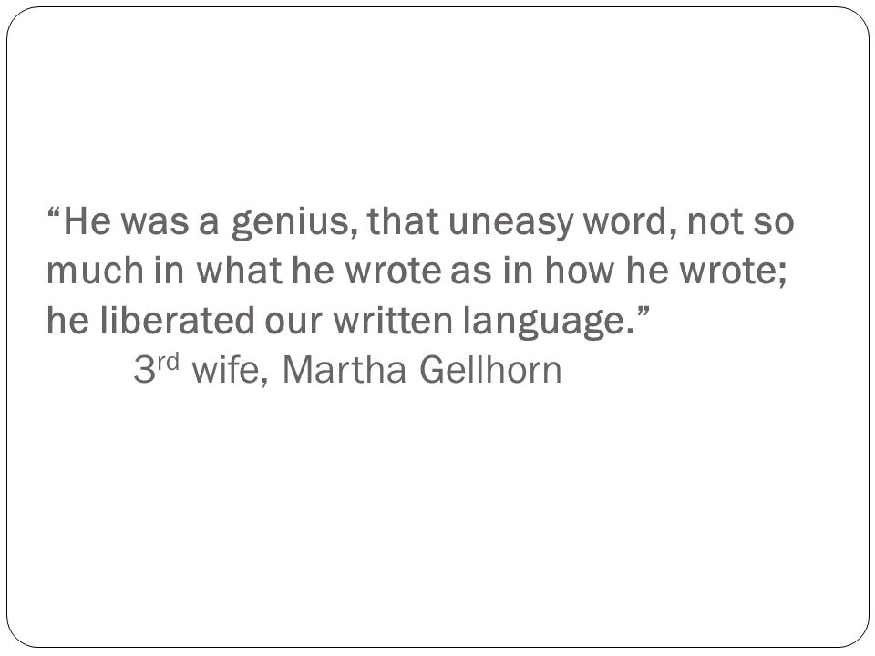 He was a genius, that uneasy word, not so much in what he wrote as in how he wrote; he liberated our written language. 3 rd wife, Martha Gellhorn