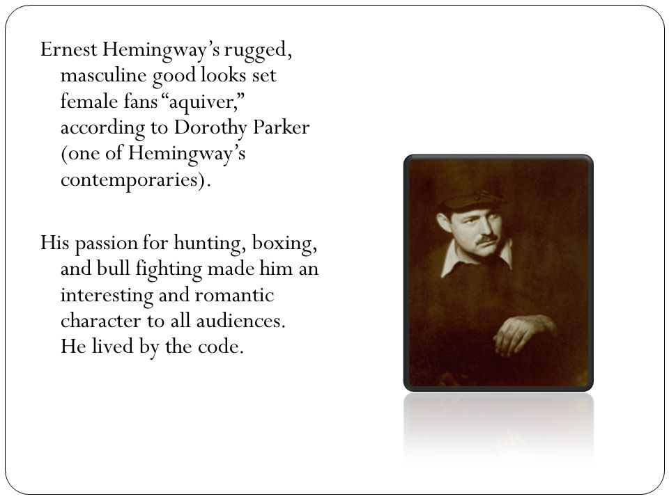 Ernest Hemingway's rugged, masculine good looks set female fans aquiver, according to Dorothy Parker (one of Hemingway's contemporaries).