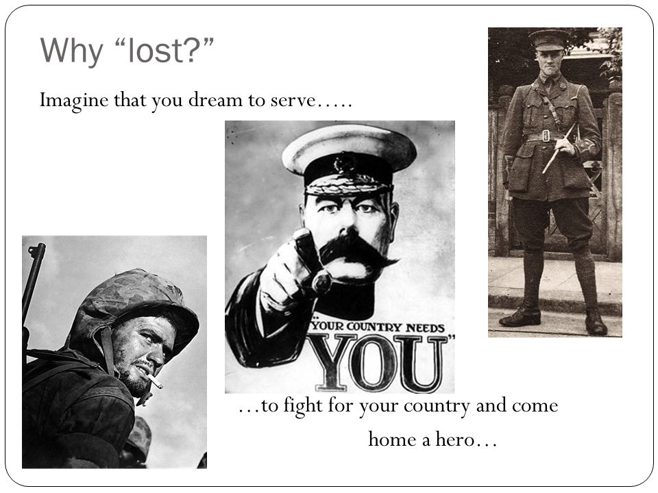 Why lost? Imagine that you dream to serve….. …to fight for your country and come home a hero…