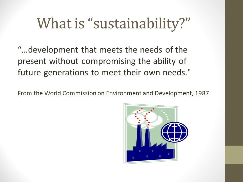 What is sustainability …development that meets the needs of the present without compromising the ability of future generations to meet their own needs. From the World Commission on Environment and Development, 1987