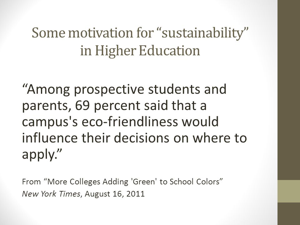 Some motivation for sustainability in Higher Education Among prospective students and parents, 69 percent said that a campus s eco-friendliness would influence their decisions on where to apply. From More Colleges Adding Green to School Colors New York Times, August 16, 2011