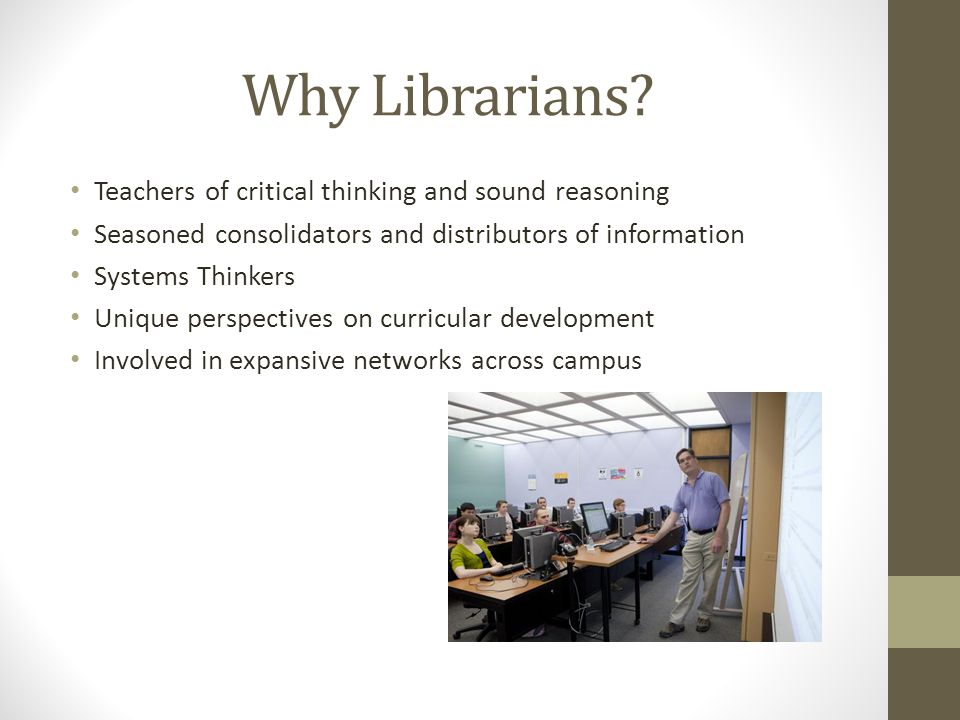 Why Librarians? Teachers of critical thinking and sound reasoning Seasoned consolidators and distributors of information Systems Thinkers Unique persp