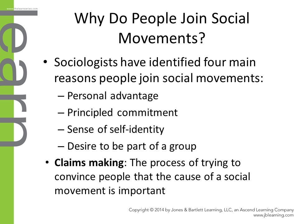 Why Do People Join Social Movements? Sociologists have identified four main reasons people join social movements: – Personal advantage – Principled co