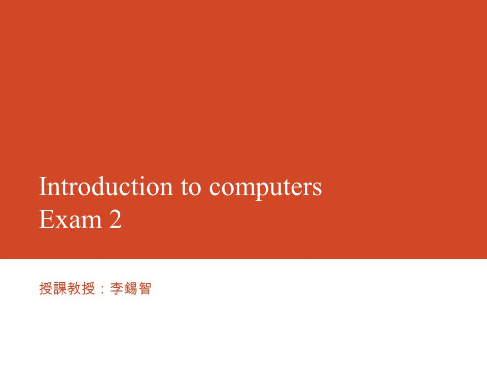 Introduction to computers Exam 2 授課教授:李錫智