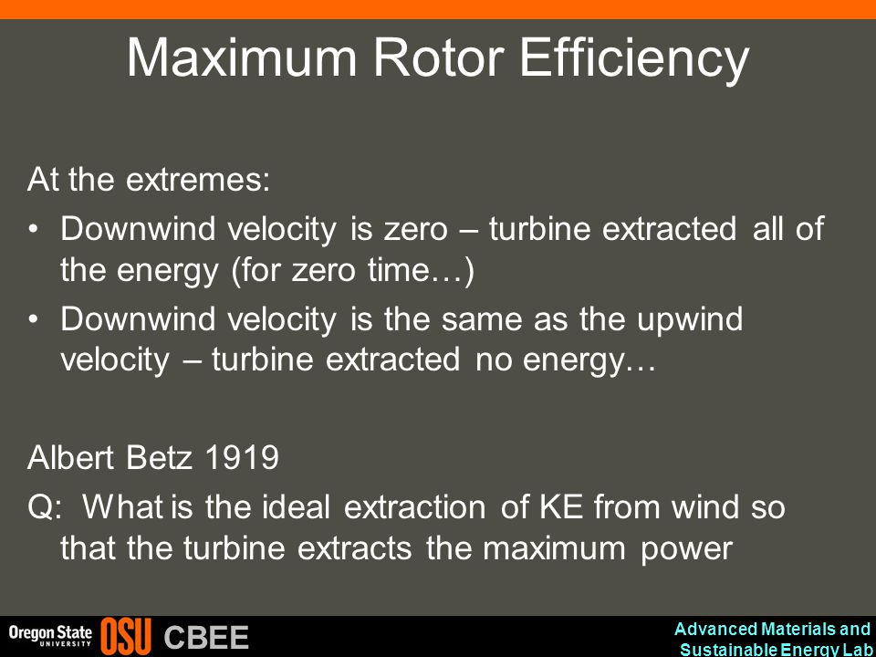 Advanced Materials and Sustainable Energy Lab CBEE Maximum Rotor Efficiency At the extremes: Downwind velocity is zero – turbine extracted all of the
