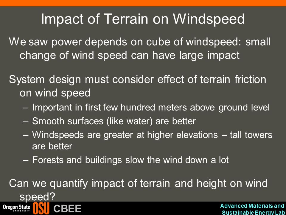 Advanced Materials and Sustainable Energy Lab CBEE Impact of Terrain on Windspeed We saw power depends on cube of windspeed: small change of wind spee