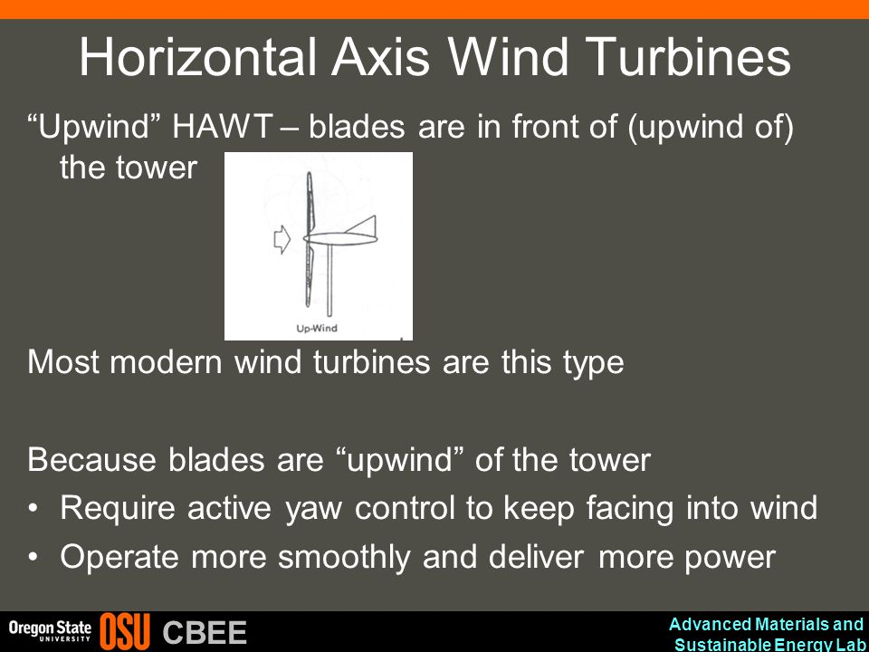 "Advanced Materials and Sustainable Energy Lab CBEE Horizontal Axis Wind Turbines ""Upwind"" HAWT – blades are in front of (upwind of) the tower Most mod"