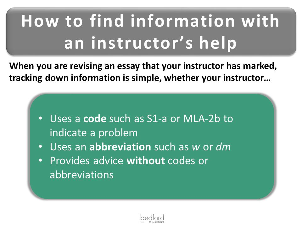 How to find information with an instructor's help Uses a code such as S1-a or MLA-2b to indicate a problem Uses an abbreviation such as w or dm Provides advice without codes or abbreviations When you are revising an essay that your instructor has marked, tracking down information is simple, whether your instructor…