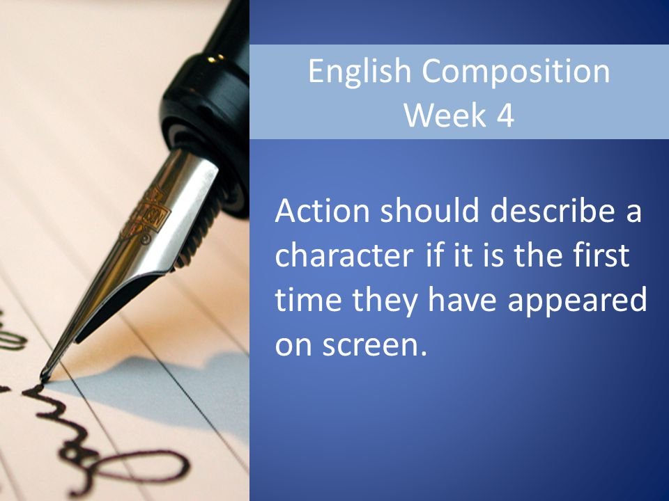 English Composition Week 4 Action should describe a character if it is the first time they have appeared on screen.
