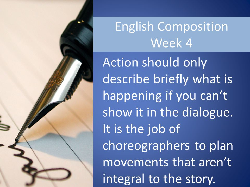 English Composition Week 4 Action should only describe briefly what is happening if you can't show it in the dialogue.