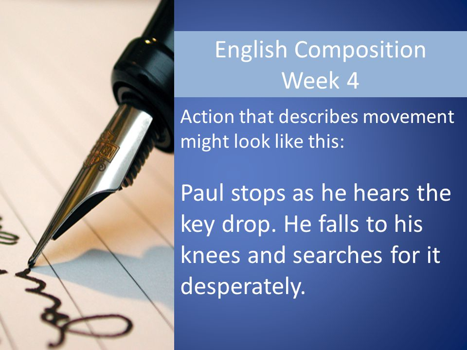 English Composition Week 4 Action that describes movement might look like this: Paul stops as he hears the key drop.