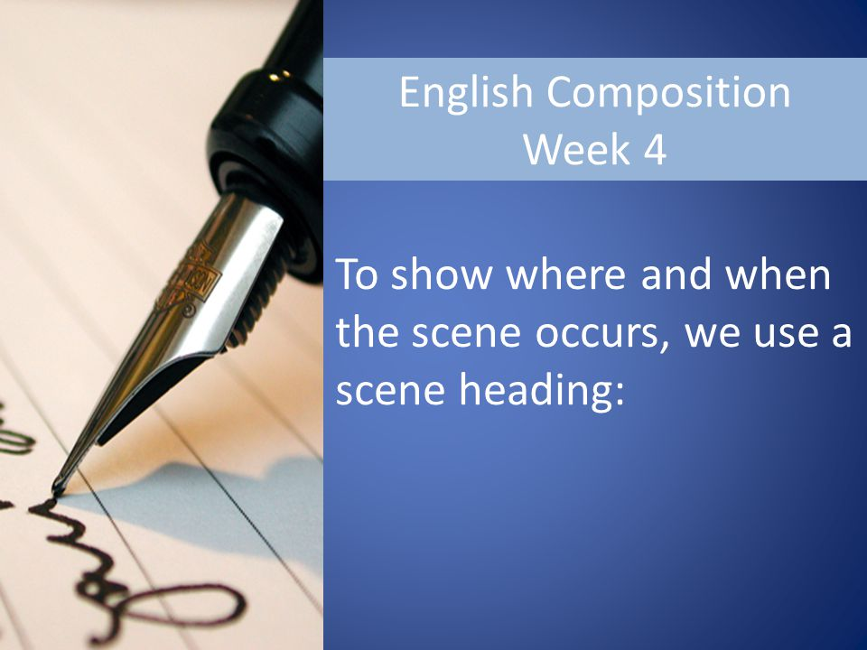 English Composition Week 4 To show where and when the scene occurs, we use a scene heading: