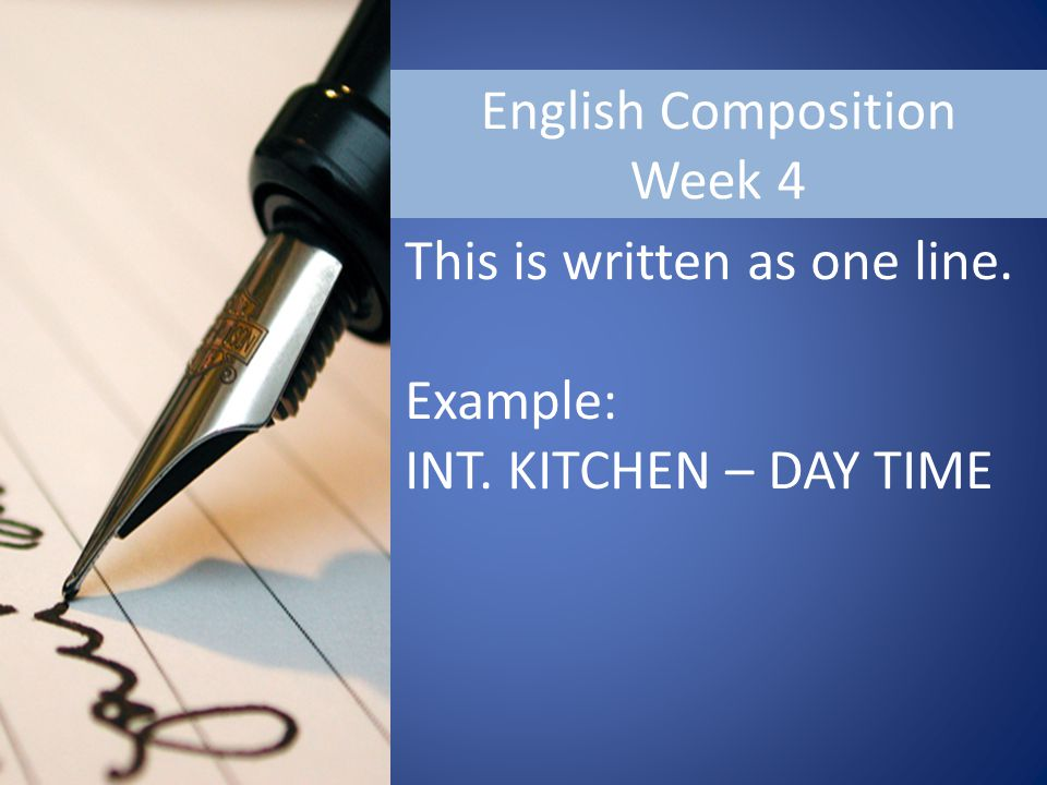 English Composition Week 4 This is written as one line. Example: INT. KITCHEN – DAY TIME