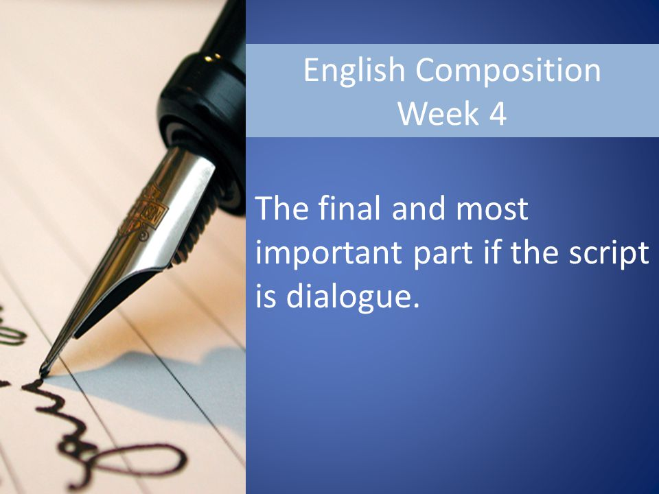 English Composition Week 4 The final and most important part if the script is dialogue.