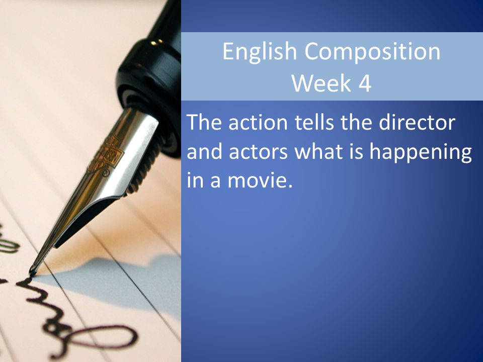 English Composition Week 4 The action tells the director and actors what is happening in a movie.